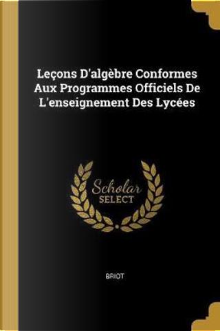 Leçons d'Algèbre Conformes Aux Programmes Officiels de l'Enseignement Des Lycées by Briot