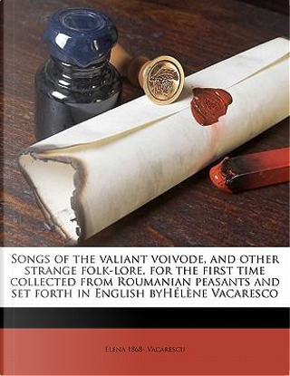Songs of the Valiant Voivode, and Other Strange Folk-Lore, for the First Time Collected from Roumanian Peasants and Set Forth in English Byhelene Vaca by Elena 1868 Vacarescu