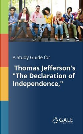 """A Study Guide for Thomas Jefferson's """"The Declaration of Independence,"""" by Cengage Learning Gale"""