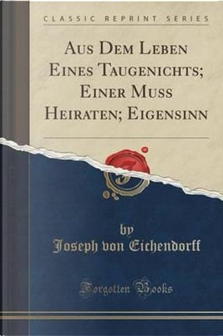 Aus Dem Leben Eines Taugenichts; Einer Muss Heiraten; Eigensinn (Classic Reprint) by Joseph von Eichendorff