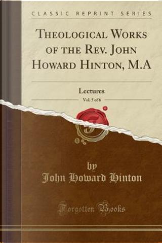 Theological Works of the Rev. John Howard Hinton, M.A, Vol. 5 of 6 by John Howard Hinton