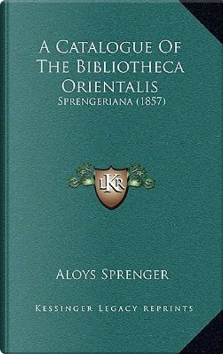 A Catalogue of the Bibliotheca Orientalis by Aloys Sprenger