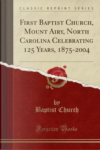 First Baptist Church, Mount Airy, North Carolina Celebrating 125 Years, 1875-2004 (Classic Reprint) by Baptist Church