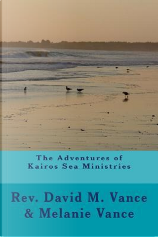 The Adventures of Kairos Sea Ministries by David M. Vance
