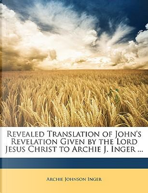 Revealed Translation of John's Revelation Given by the Lord Jesus Christ to Archie J. Inger by Archie Johnson Inger