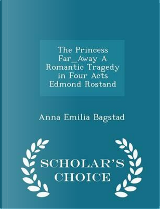 The Princess Far_away a Romantic Tragedy in Four Acts Edmond Rostand - Scholar's Choice Edition by Anna Emilia Bagstad