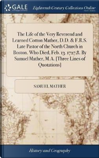 The Life of the Very Reverend and Learned Cotton Mather, D.D. & F.R.S. Late Pastor of the North Church in Boston. Who Died, Feb. 13. 1727,8. by Samuel Mather, M.A. [three Lines of Quotations] by Samuel Mather