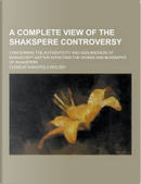 A Complete View of the Shakspere Controversy; Concerning the Authenticity and Genuineness of Manuscript Matter Affecting the Works and Biography of by Clement Mansfield Ingleby