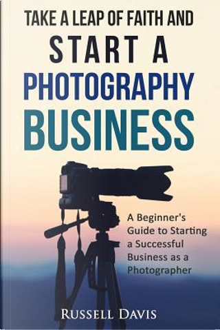 Take a Leap of Faith and Start a Photography Business by Russell Davis