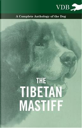 The Tibetan Mastiff - A Complete Anthology of the Dog by VARIOUS