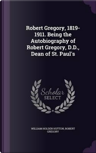 Robert Gregory, 1819-1911. Being the Autobiography of Robert Gregory, D.D., Dean of St. Paul's by William Holden Hutton