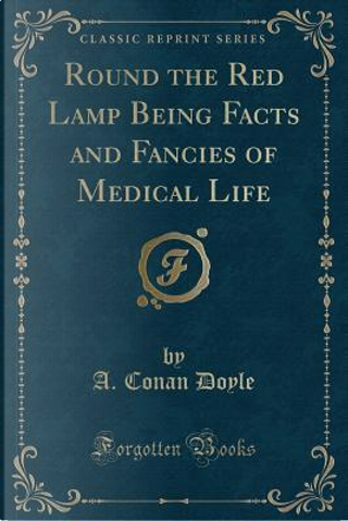Round the Red Lamp Being Facts and Fancies of Medical Life (Classic Reprint) by A. Conan Doyle