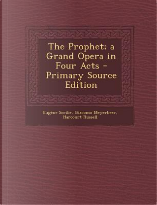 The Prophet; A Grand Opera in Four Acts by Eugene Scribe