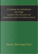 A Course in Vertebrate Zoo Logy a Guide to the Dissection and Comparative Study of Vertebrate Animals by Henry Sherring Pratt