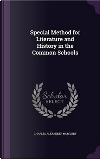 Special Method for Literature and History in the Common Schools by Charles Alexander McMurry