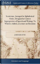 Scoticisms, Arranged in Alphabetical Order, Designed to Correct Improprieties of Speech and Writing. to Which Is Added, a Lecture on Elocution by James Beattie