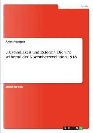 """""""Beständigkeit und Reform"""". Die SPD während der Novemberrevolution 1918 by Anne Reutgen"""