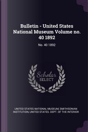 Bulletin - United States National Museum Volume No. 40 1892 by Smithsonian Institution