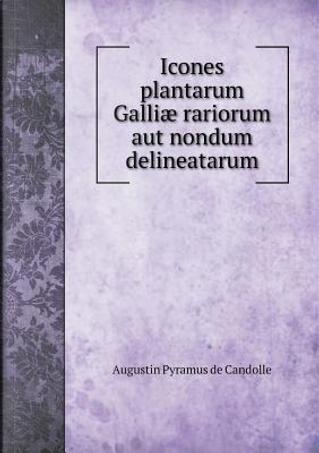 Icones Plantarum Galliae Rariorum Aut Nondum Delineatarum by Augustin Pyramus De Candolle