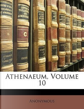 Athenaeum, Volume 10 by ANONYMOUS