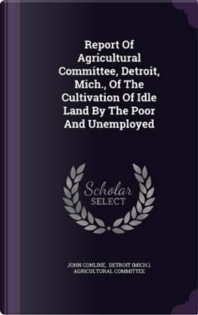 Report of Agricultural Committee, Detroit, Mich, of the Cultivation of Idle Land by the Poor and Unemployed by John Conline
