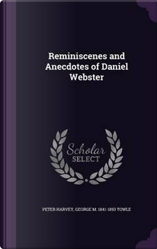 Reminiscenes and Anecdotes of Daniel Webster by Peter Harvey