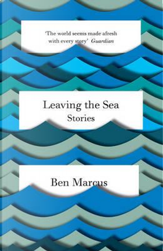 Leaving the Sea by Ben Marcus