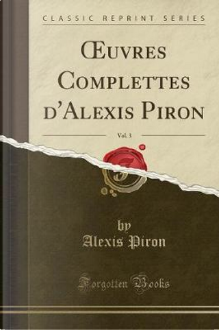 OEuvres Complettes d'Alexis Piron, Vol. 3 (Classic Reprint) by Alexis Piron