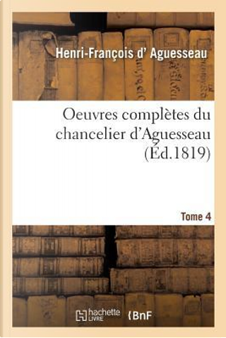 Oeuvres Completes Du Chancelier Tome 4 by D Aguesseau-H-F