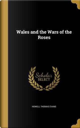 WALES & THE WARS OF THE ROSES by Howell Thomas Evans