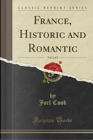 France, Historic and Romantic, Vol. 2 of 2 (Classic Reprint) by Joel Cook