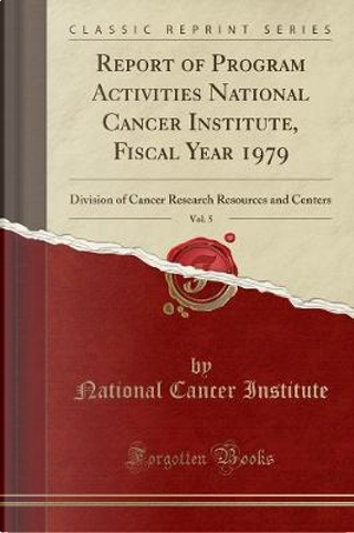 Report of Program Activities National Cancer Institute, Fiscal Year 1979, Vol. 5 by National Cancer Institute