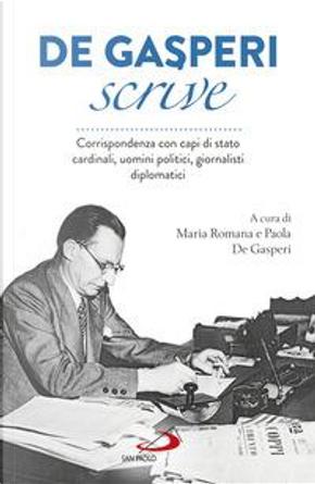 De Gasperi scrive. Corrispondenza con capi di Stato, cardinali, uomini politici, giornalisti, diplomatici by Alcide De Gasperi