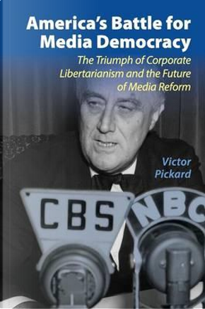 America's Battle for Media Democracy by Victor Pickard