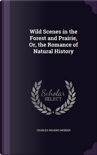 Wild Scenes in the Forest and Prairie, Or, the Romance of Natural History by Charles Wilkins Webber