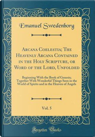 Arcana Coelestia; The Heavenly Arcana Contained in the Holy Scripture, or Word of the Lord, Unfolded, Vol. 5 by Emanuel Swedenborg