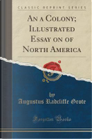 An a Colony; Illustrated Essay on of North America (Classic Reprint) by Augustus Radcliffe Grote
