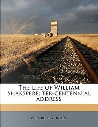 The Life of William Shakspere; Ter-Centennial Address by Willard Gibson Day