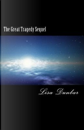 The Great Tragedy Sequel by Lisa M. Dunbar
