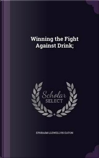 Winning the Fight Against Drink; by Ephraim Llewellyn Eaton