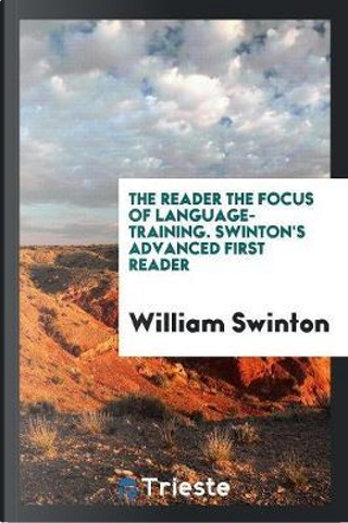 The Reader the Focus of Language-Training. Swinton's Advanced First Reader by William Swinton