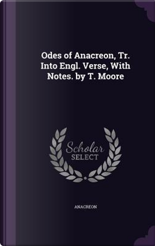 Odes of Anacreon, Tr. Into Engl. Verse, with Notes. by T. Moore by Anacreon