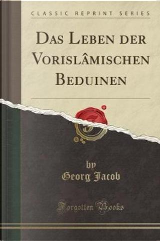 Das Leben der Vorislâmischen Beduinen (Classic Reprint) by Georg Jacob