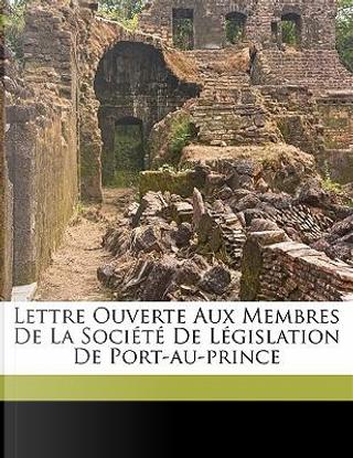 Lettre Ouverte Aux Membres de la Societe de Legislation de Port-Au-Prince by Firmin Joseph-Antenor 1850-1911