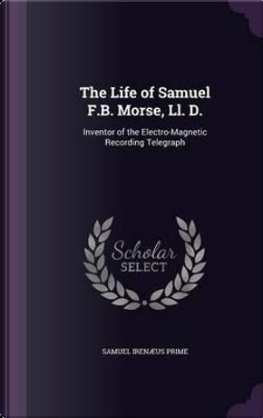 The Life of Samuel F.B. Morse, LL. D. by Samuel Irenaeus Prime