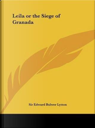 Leila or the Siege of Granada by SIR EDWARD BULWER LYTTON