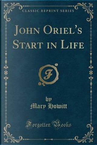 John Oriel's Start in Life (Classic Reprint) by Mary Howitt