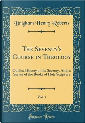 The Seventy's Course in Theology, Vol. 1 by Brigham Henry Roberts