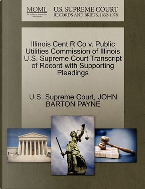 Illinois Cent R Co V. Public Utilities Commission of Illinois U.S. Supreme Court Transcript of Record with Supporting Pleadings by John Barton Payne