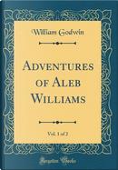 Adventures of Aleb Williams, Vol. 1 of 2 (Classic Reprint) by William Godwin